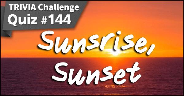 Quiz #144. Sunrise, Sunset
